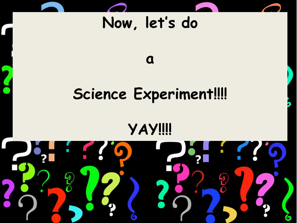 Now, let's do a Science Experiment!!!! YAY!!!!