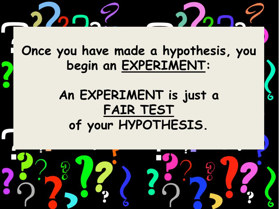 Once you have made a hypothesis, you begin an EXPERIMENT: An EXPERIMENT is just a FAIR TEST of your HYPOTHESIS.