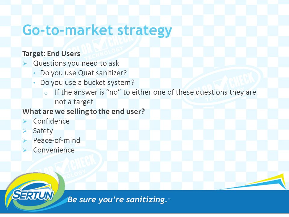 Target: End Users  Focus on end users who make sanitation a high priority  Focus on larger customers who have local buying authority  Once you have the right targets- map them out  Make a list of your top 25 targets using the Account Planning Worksheet Go-to-market strategy