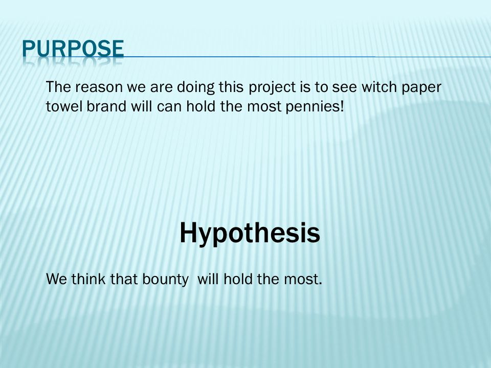 Hypothesis The reason we are doing this project is to see witch paper towel brand will can hold the most pennies! We think that bounty will hold the m