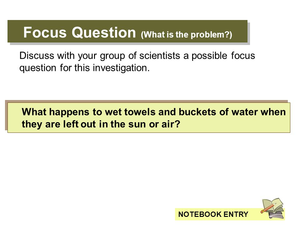 Focus Question (What is the problem?) What happens to wet towels and buckets of water when they are left out in the sun or air.