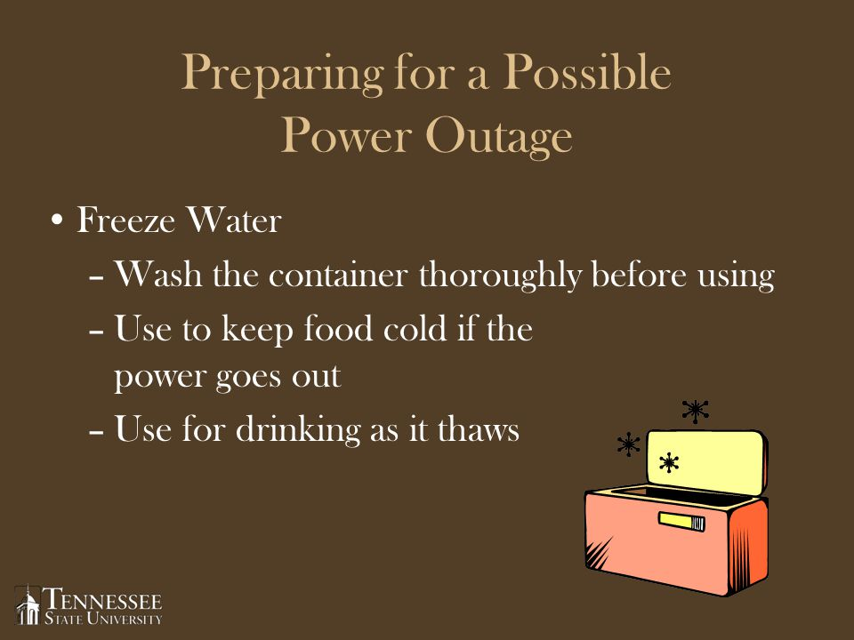 Preparing for a Possible Power Outage Freeze Water –Wash the container thoroughly before using –Use to keep food cold if the power goes out –Use for drinking as it thaws Page 3 4.