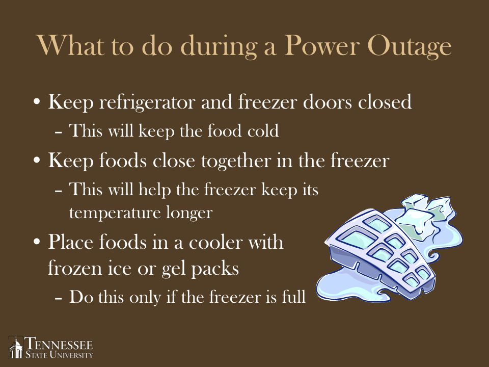 What to do during a Power Outage Keep refrigerator and freezer doors closed –This will keep the food cold Keep foods close together in the freezer –This will help the freezer keep its temperature longer Place foods in a cooler with frozen ice or gel packs –Do this only if the freezer is full