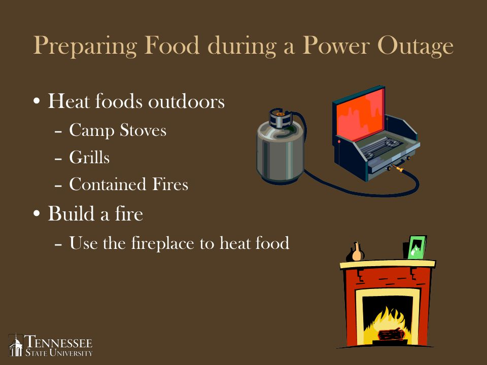 Preparing Food during a Power Outage Heat foods outdoors –Camp Stoves –Grills –Contained Fires Build a fire –Use the fireplace to heat food
