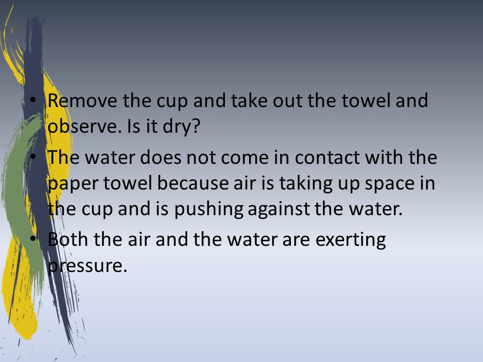 Remove the cup and take out the towel and observe. Is it dry? The water does not come in contact with the paper towel because air is taking up space i
