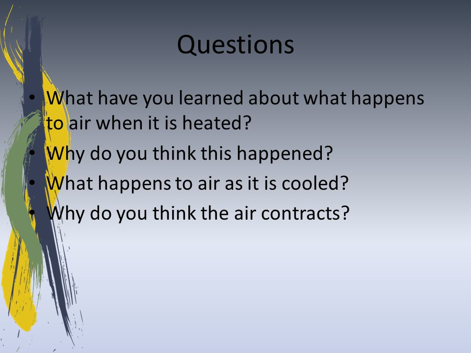 Questions What have you learned about what happens to air when it is heated? Why do you think this happened? What happens to air as it is cooled? Why