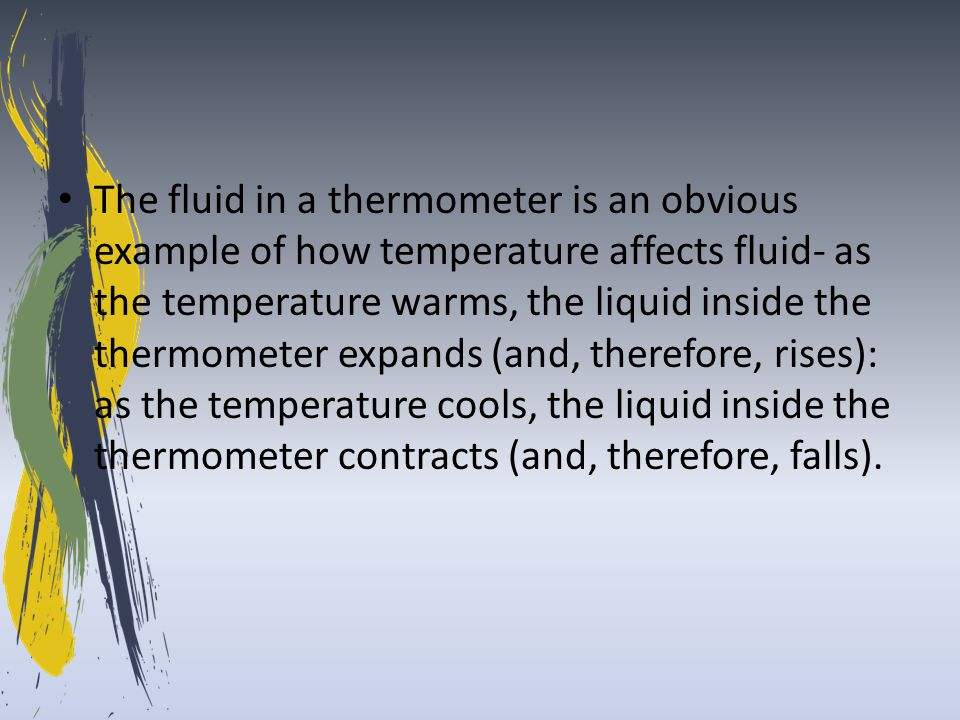 The fluid in a thermometer is an obvious example of how temperature affects fluid- as the temperature warms, the liquid inside the thermometer expands