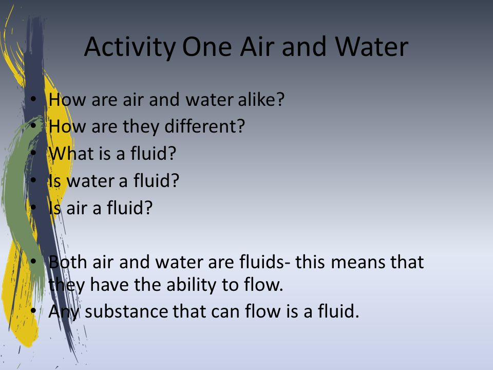 Activity One Air and Water How are air and water alike? How are they different? What is a fluid? Is water a fluid? Is air a fluid? Both air and water