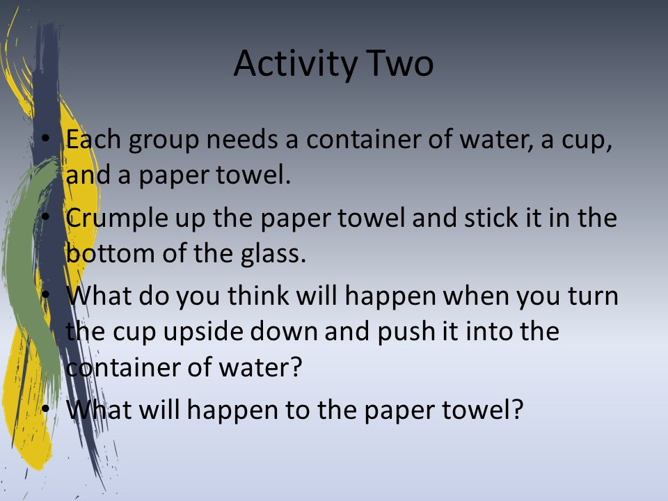 Activity Two Each group needs a container of water, a cup, and a paper towel. Crumple up the paper towel and stick it in the bottom of the glass. What
