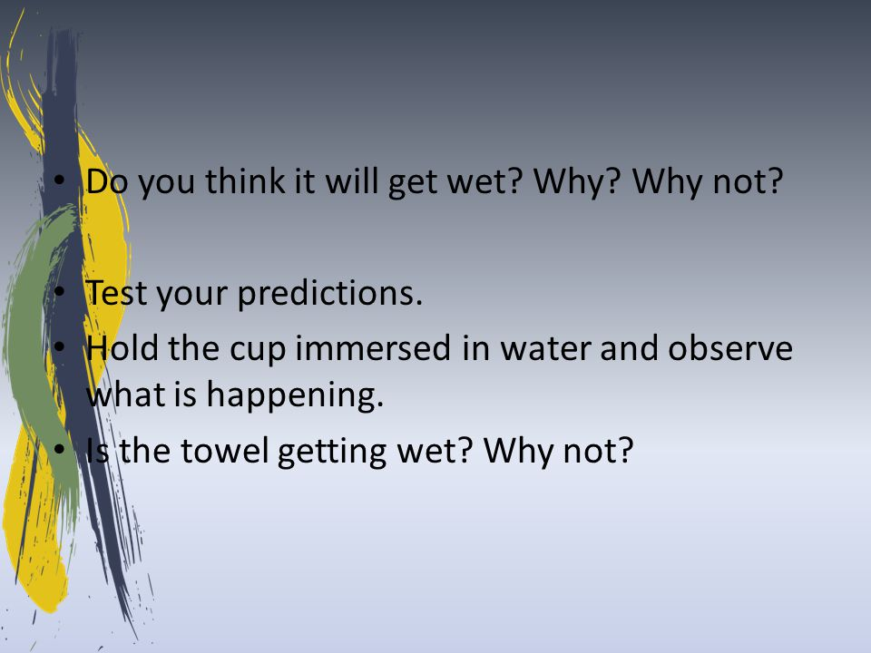 Do you think it will get wet? Why? Why not? Test your predictions. Hold the cup immersed in water and observe what is happening. Is the towel getting