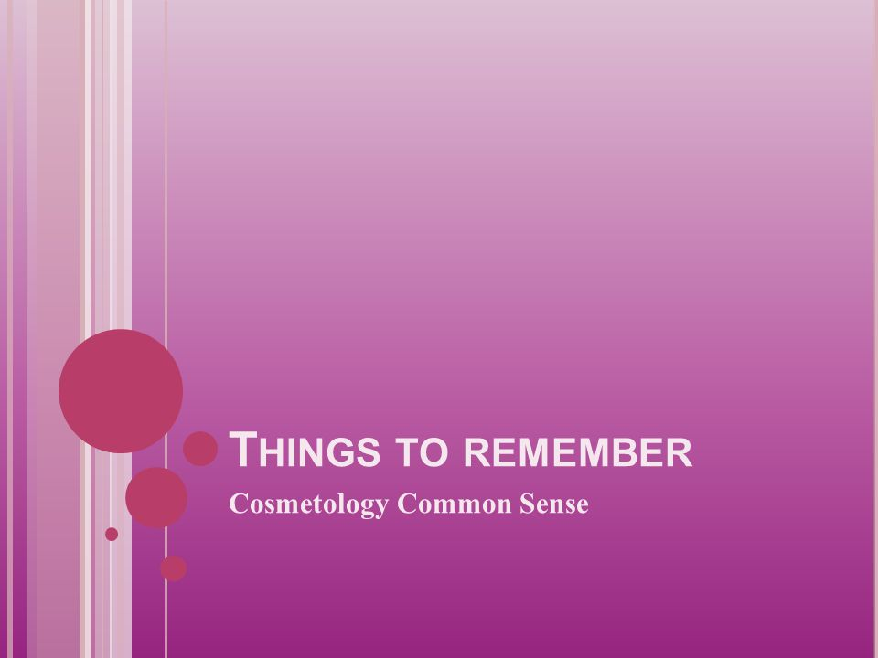 T HINGS TO REMEMBER Cosmetology Common Sense