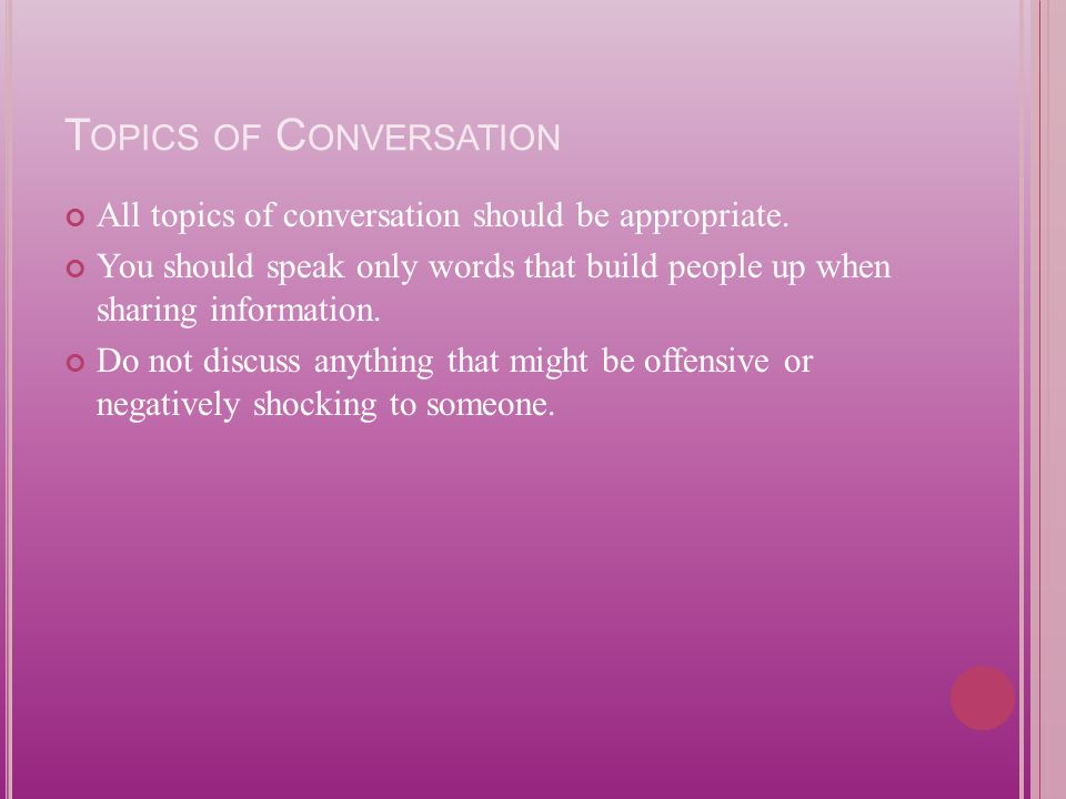 T OPICS OF C ONVERSATION All topics of conversation should be appropriate.
