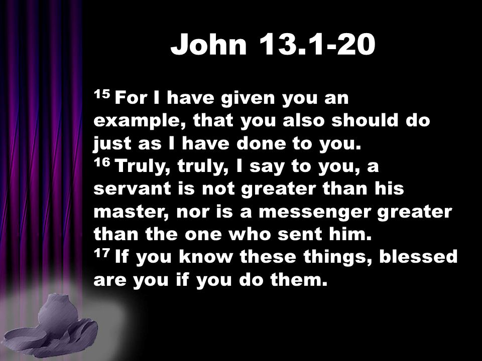 John 13.1-20 15 For I have given you an example, that you also should do just as I have done to you. 16 Truly, truly, I say to you, a servant is not g