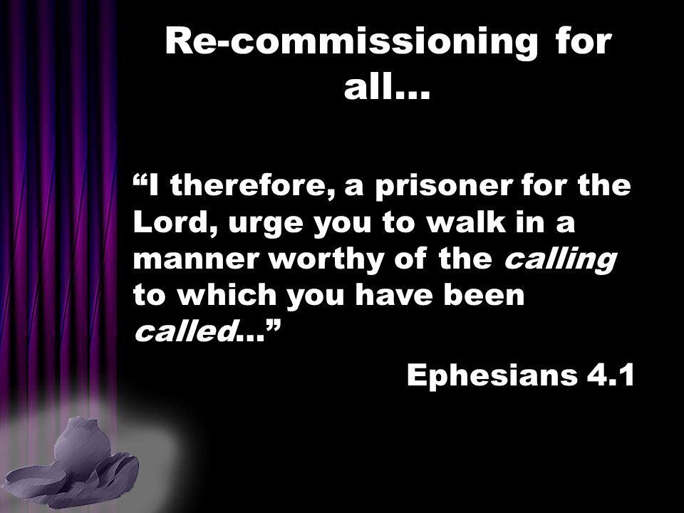 """Re-commissioning for all… """"I therefore, a prisoner for the Lord, urge you to walk in a manner worthy of the calling to which you have been called…"""" Ep"""