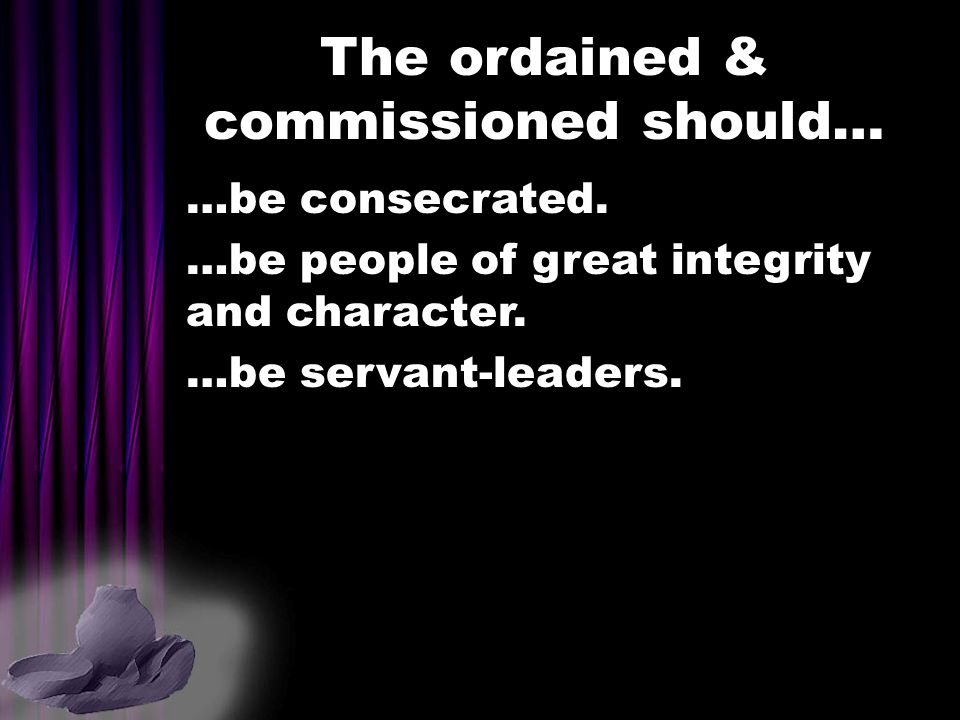 The ordained & commissioned should… …be consecrated. …be people of great integrity and character. …be servant-leaders.