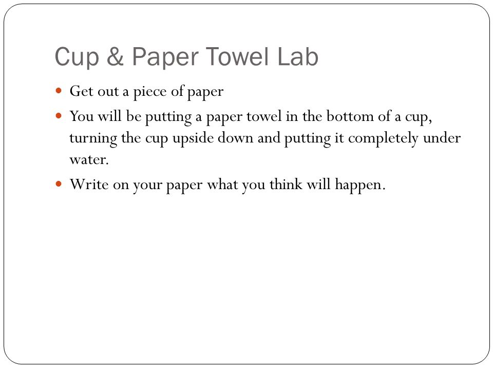 Cup & Paper Towel Lab Get out a piece of paper You will be putting a paper towel in the bottom of a cup, turning the cup upside down and putting it completely under water.