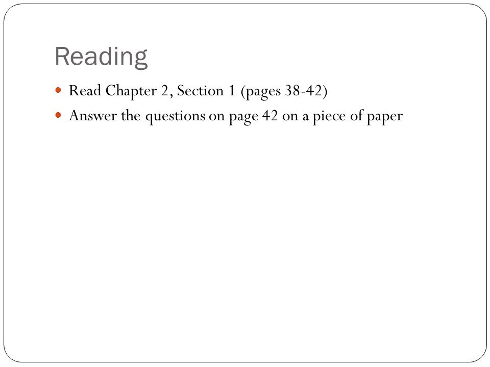 Reading Read Chapter 2, Section 1 (pages 38-42) Answer the questions on page 42 on a piece of paper