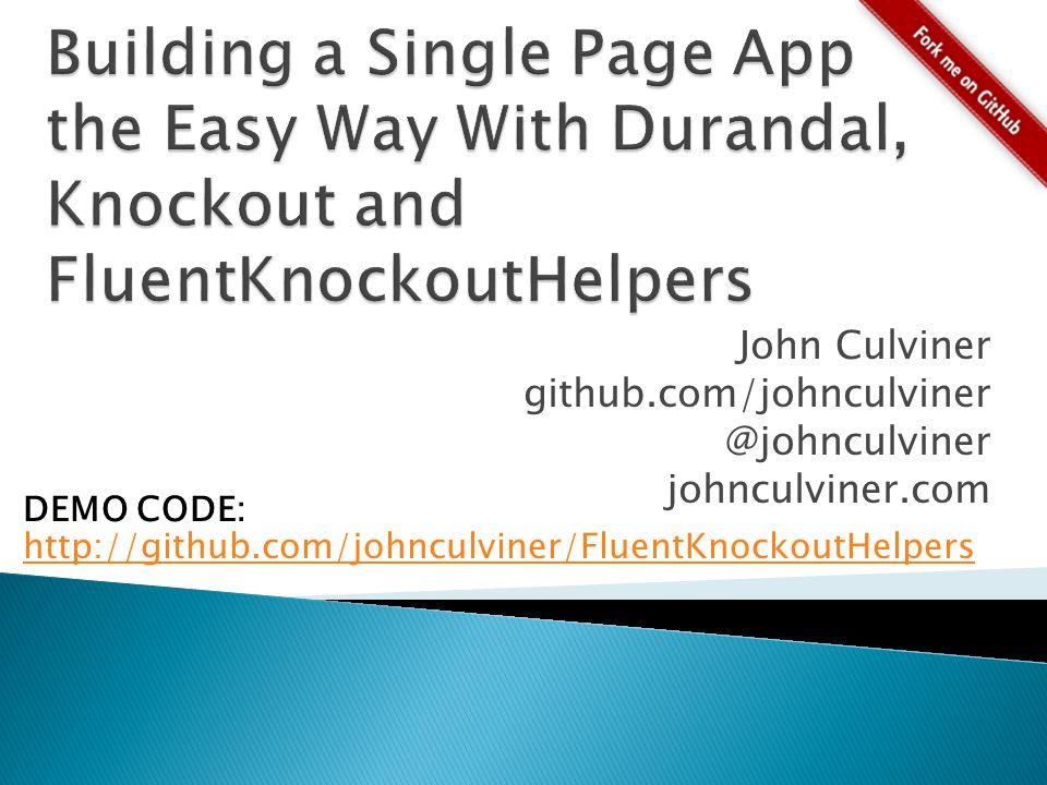 John Culviner github.com/johnculviner @johnculviner johnculviner.com DEMO CODE: http://github.com/johnculviner/FluentKnockoutHelpers http://github.com/johnculviner/FluentKnockoutHelpers