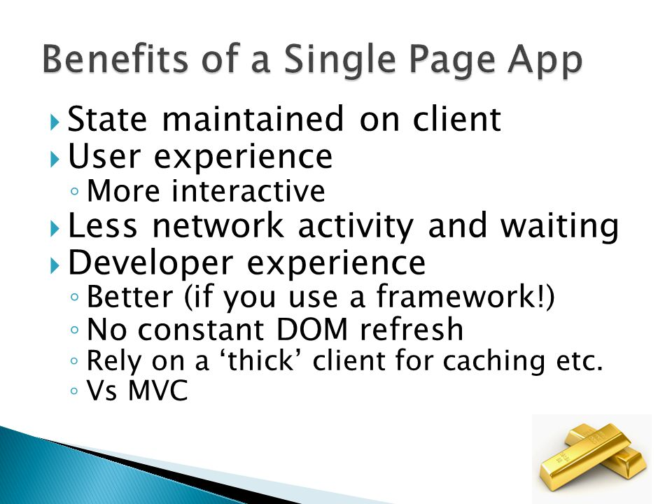  State maintained on client  User experience ◦ More interactive  Less network activity and waiting  Developer experience ◦ Better (if you use a framework!) ◦ No constant DOM refresh ◦ Rely on a 'thick' client for caching etc.