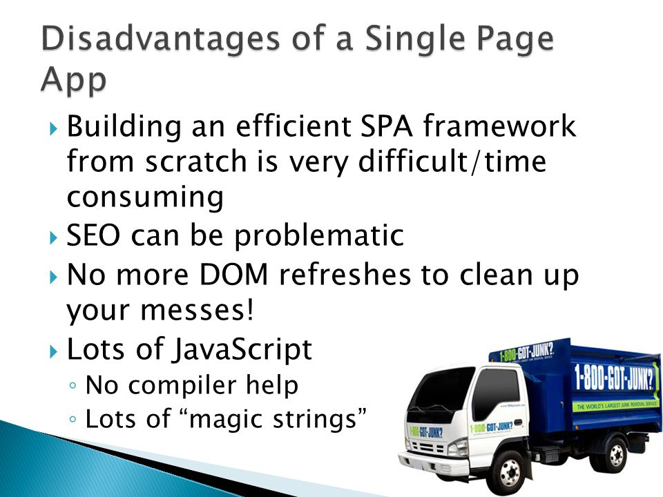  Building an efficient SPA framework from scratch is very difficult/time consuming  SEO can be problematic  No more DOM refreshes to clean up your messes.