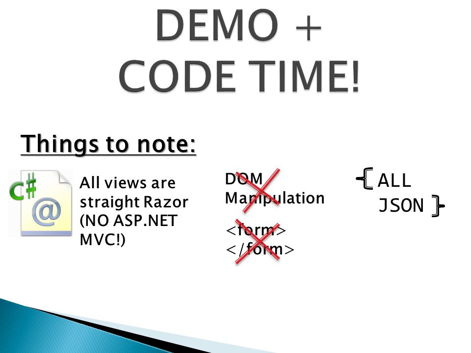 DOM Manipulation All views are straight Razor (NO ASP.NET MVC!) Things to note: ALL JSON