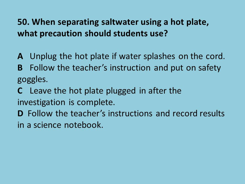 50. When separating saltwater using a hot plate, what precaution should students use? AUnplug the hot plate if water splashes on the cord. BFollow the