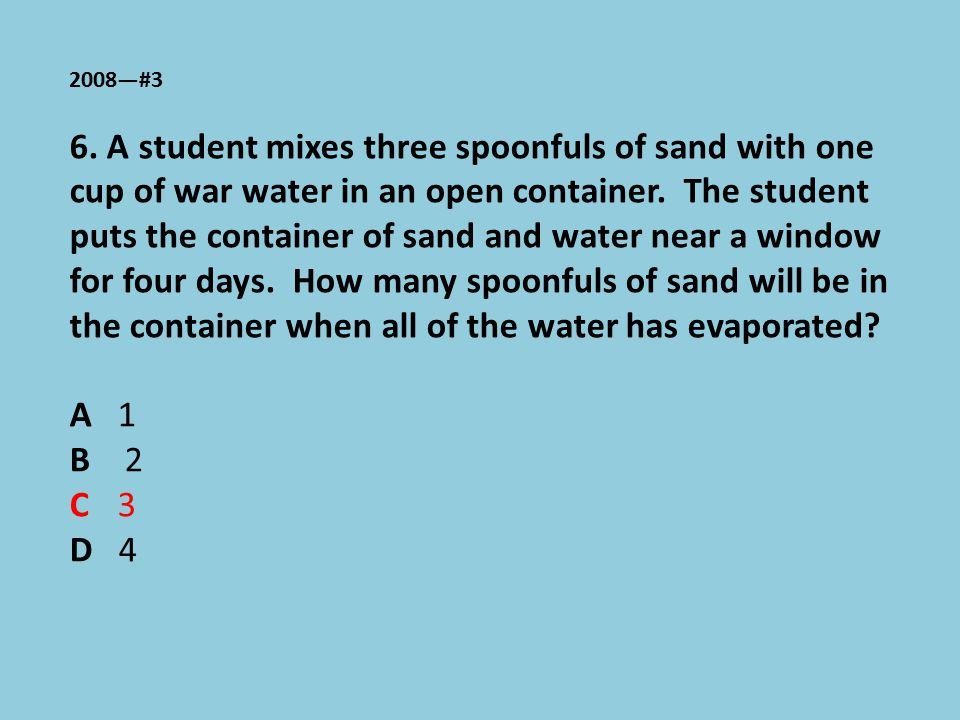 2008—#3 6. A student mixes three spoonfuls of sand with one cup of war water in an open container. The student puts the container of sand and water ne