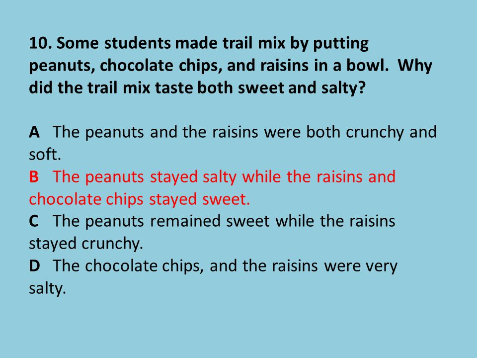 10. Some students made trail mix by putting peanuts, chocolate chips, and raisins in a bowl. Why did the trail mix taste both sweet and salty? AThe pe