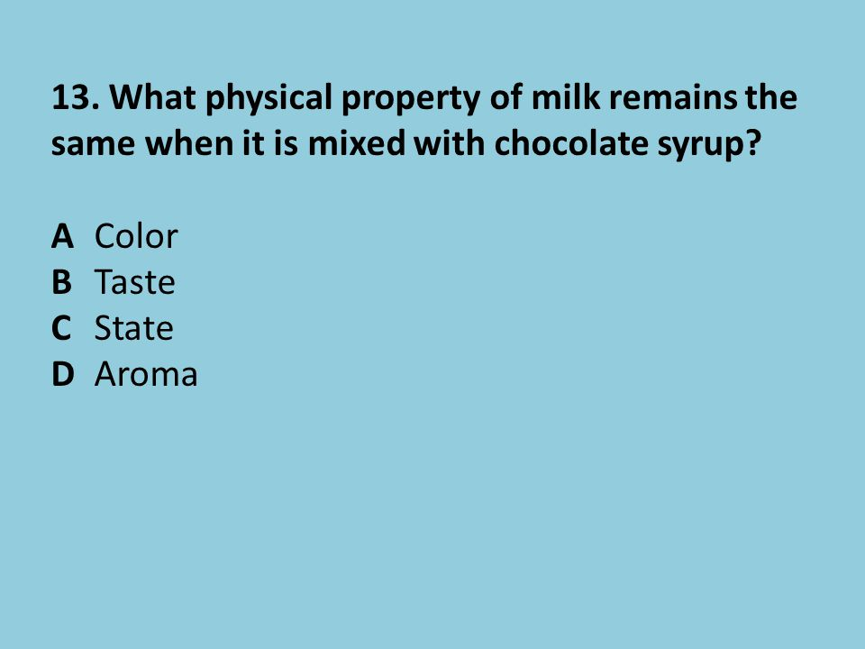 13. What physical property of milk remains the same when it is mixed with chocolate syrup? AColor BTaste CState DAroma