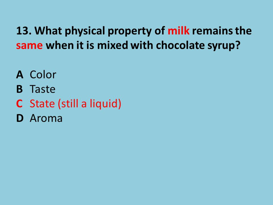 13. What physical property of milk remains the same when it is mixed with chocolate syrup? AColor BTaste CState (still a liquid) DAroma