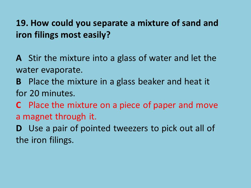 19. How could you separate a mixture of sand and iron filings most easily? A Stir the mixture into a glass of water and let the water evaporate. B Pla