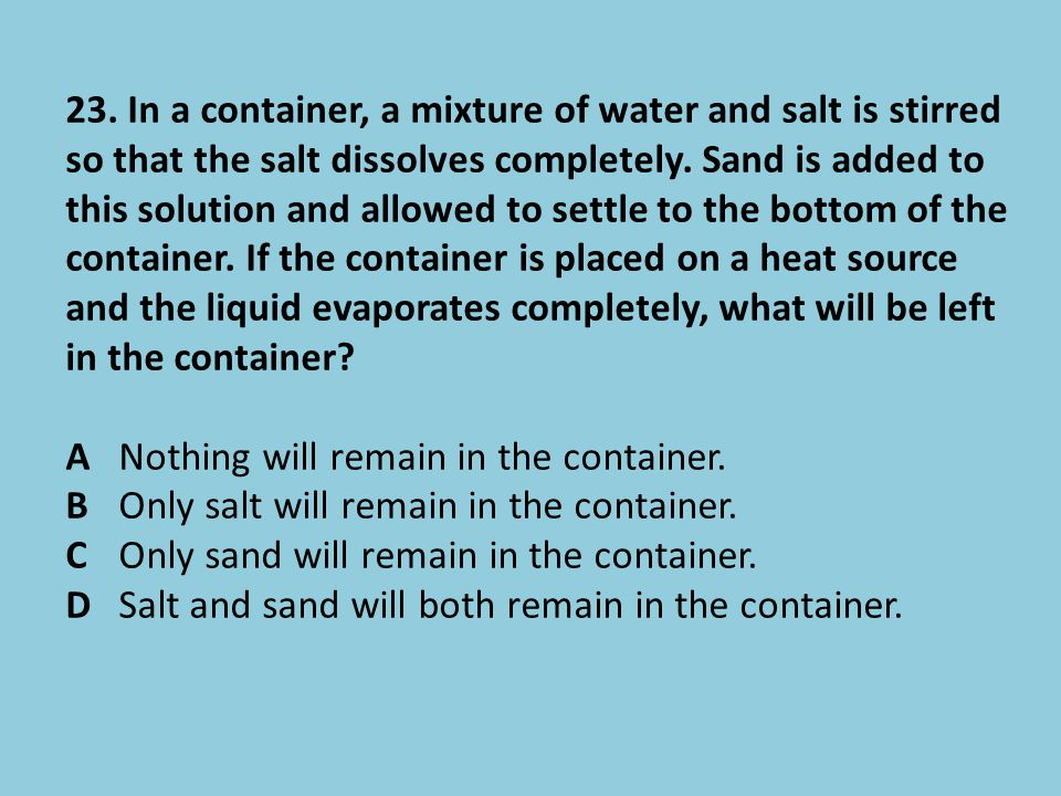 23. In a container, a mixture of water and salt is stirred so that the salt dissolves completely. Sand is added to this solution and allowed to settle