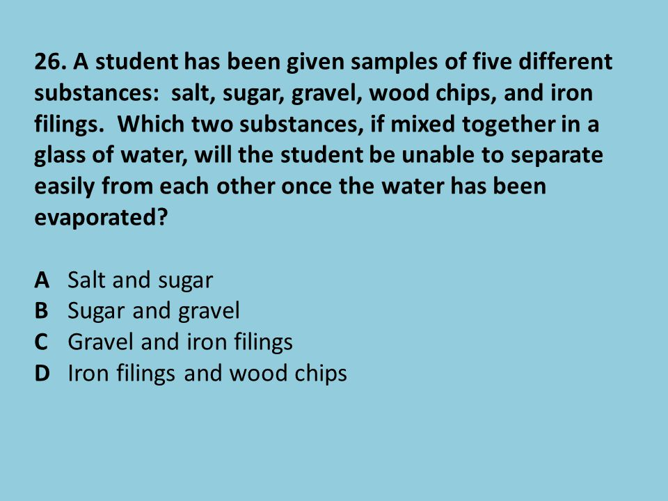 26. A student has been given samples of five different substances: salt, sugar, gravel, wood chips, and iron filings. Which two substances, if mixed t