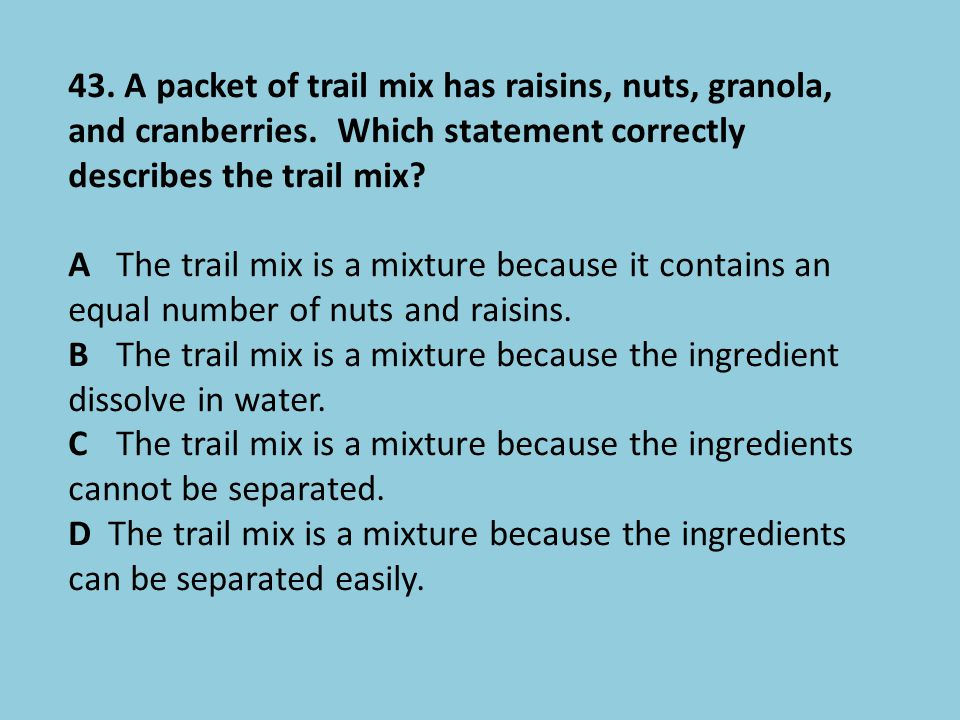 43. A packet of trail mix has raisins, nuts, granola, and cranberries. Which statement correctly describes the trail mix? AThe trail mix is a mixture