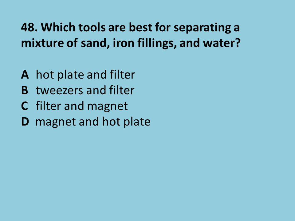 48. Which tools are best for separating a mixture of sand, iron fillings, and water? Ahot plate and filter Btweezers and filter Cfilter and magnet D m