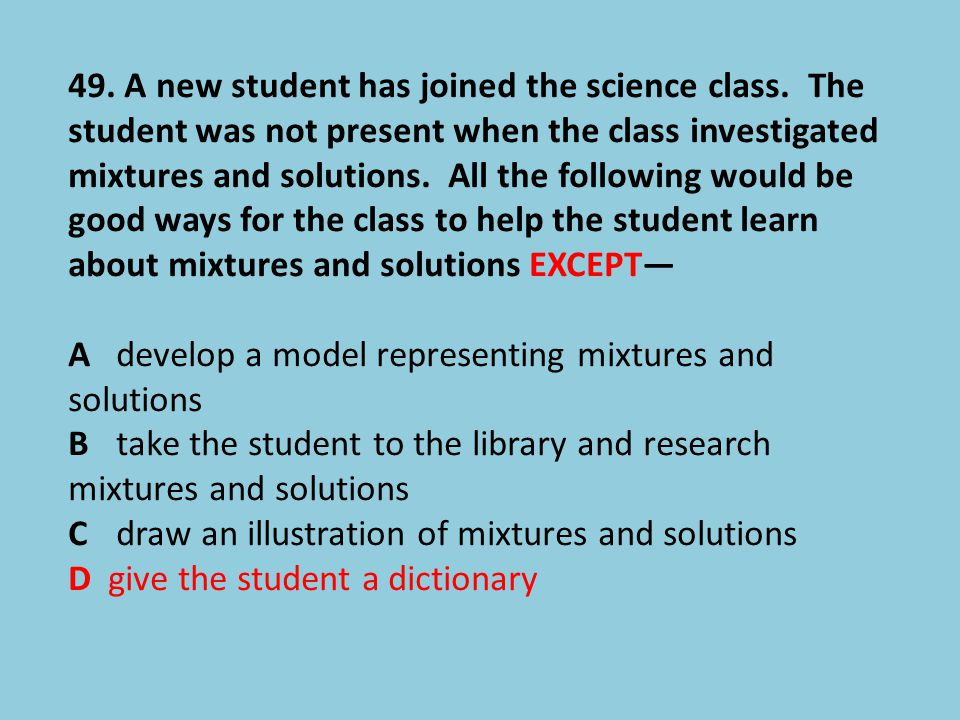 49. A new student has joined the science class. The student was not present when the class investigated mixtures and solutions. All the following woul