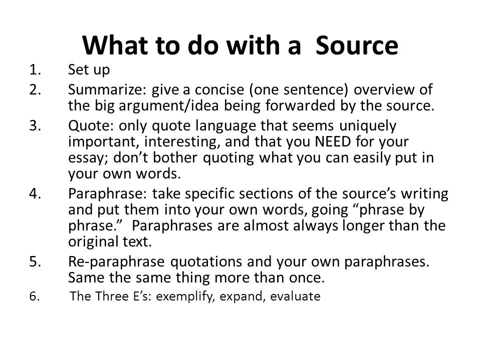What to do with a Source 1.Set up 2.Summarize: give a concise (one sentence) overview of the big argument/idea being forwarded by the source.