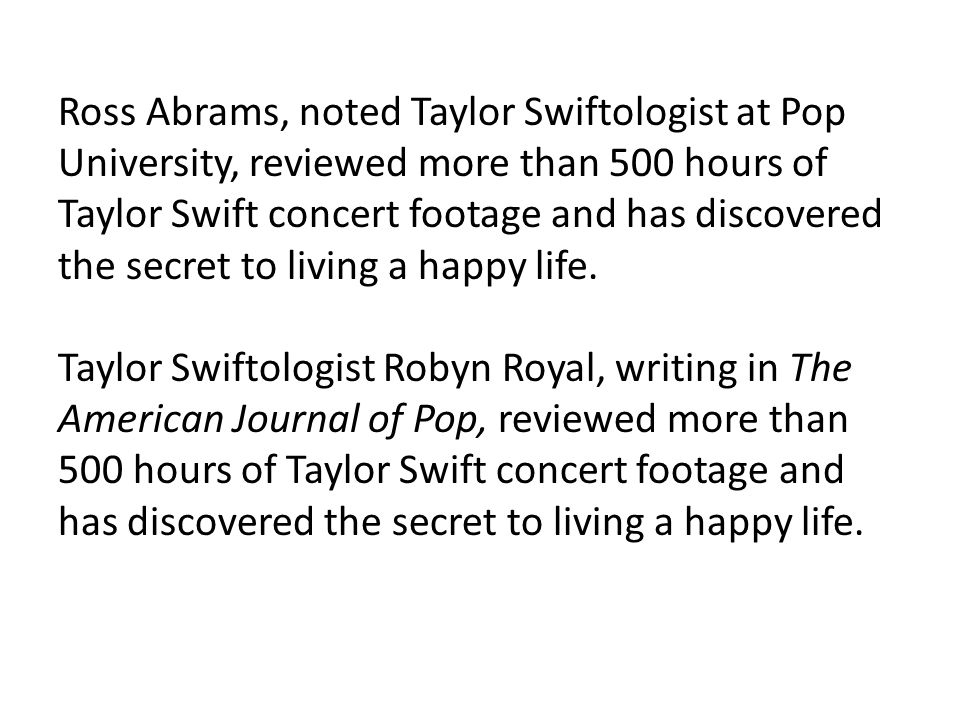 Ross Abrams, noted Taylor Swiftologist at Pop University, reviewed more than 500 hours of Taylor Swift concert footage and has discovered the secret to living a happy life.