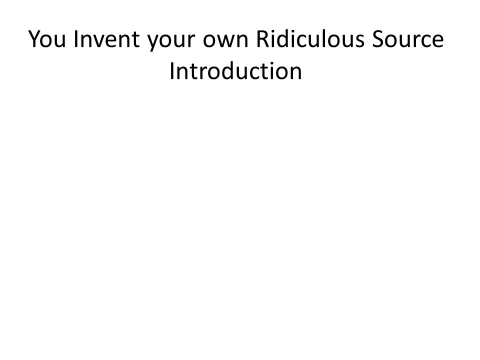 You Invent your own Ridiculous Source Introduction