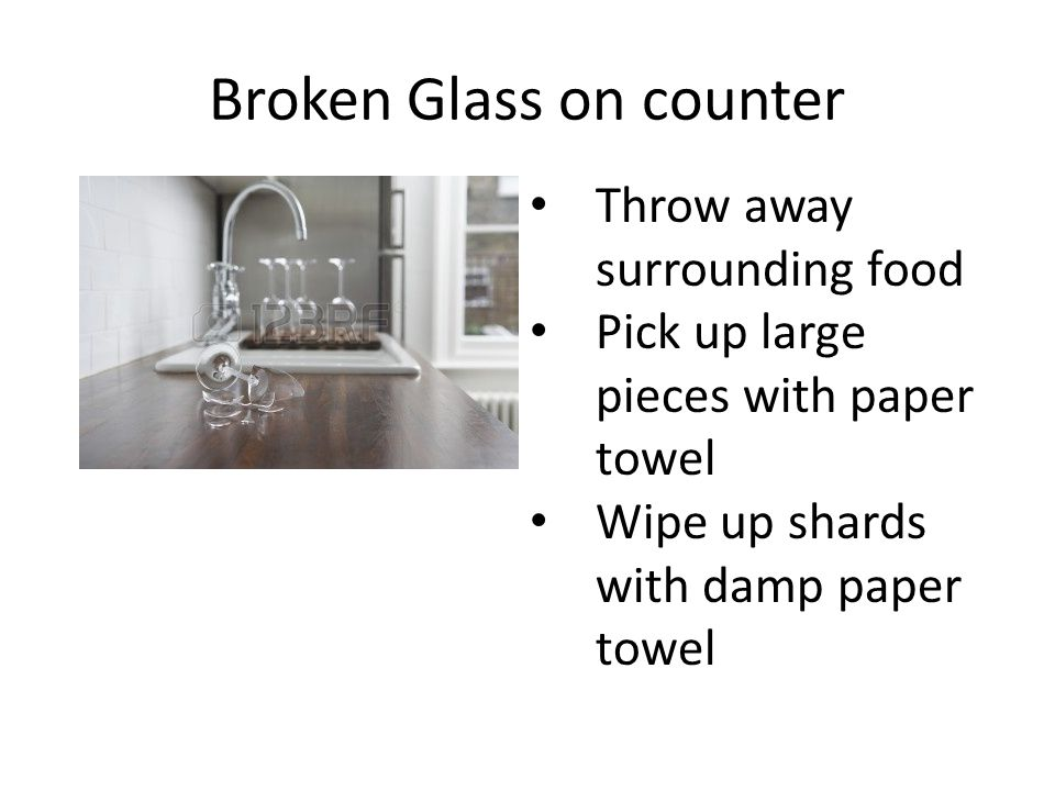 Broken Glass on counter Throw away surrounding food Pick up large pieces with paper towel Wipe up shards with damp paper towel