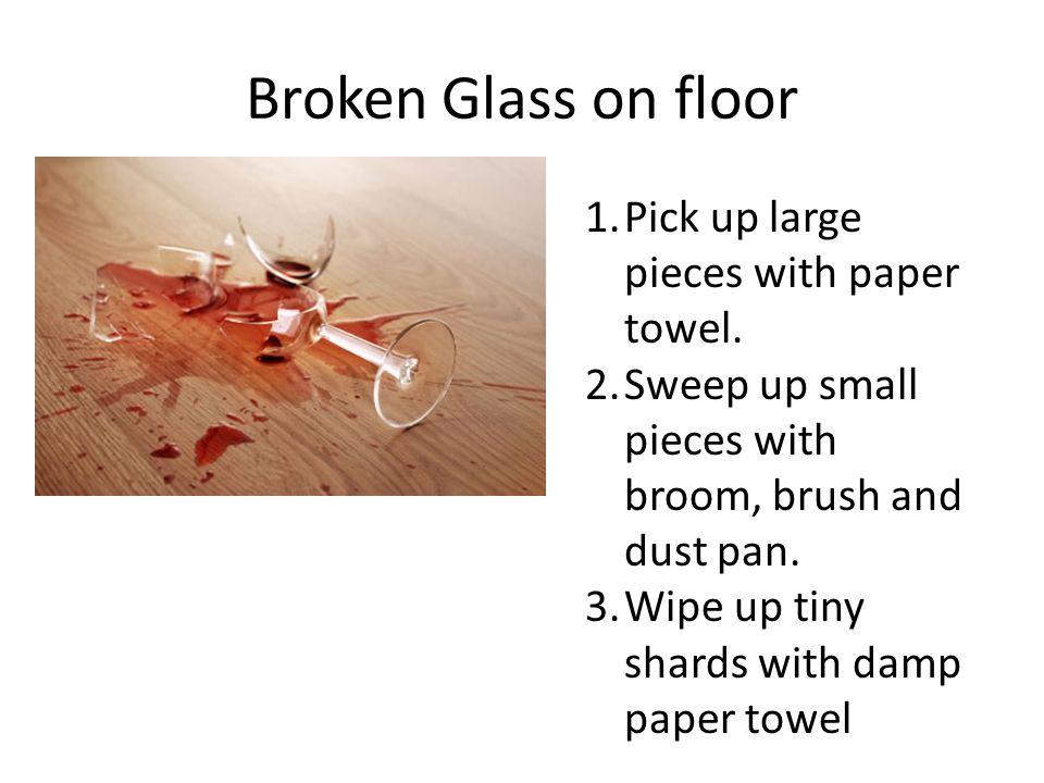 Broken Glass on floor 1.Pick up large pieces with paper towel. 2.Sweep up small pieces with broom, brush and dust pan. 3.Wipe up tiny shards with damp