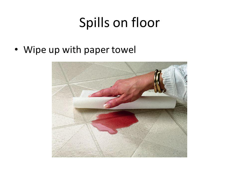 Spills on floor Wipe up with paper towel