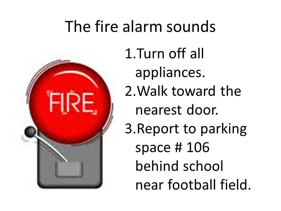 The fire alarm sounds 1.Turn off all appliances. 2.Walk toward the nearest door.