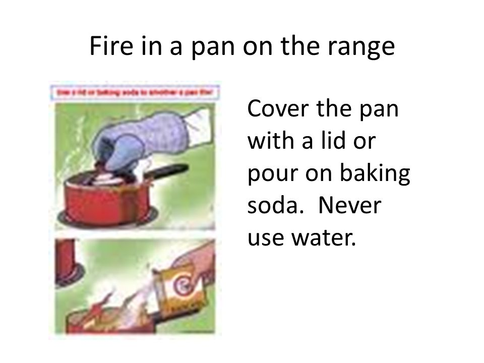 Fire in a pan on the range Cover the pan with a lid or pour on baking soda. Never use water.