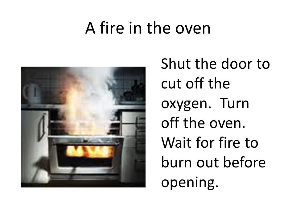 A fire in the oven Shut the door to cut off the oxygen.
