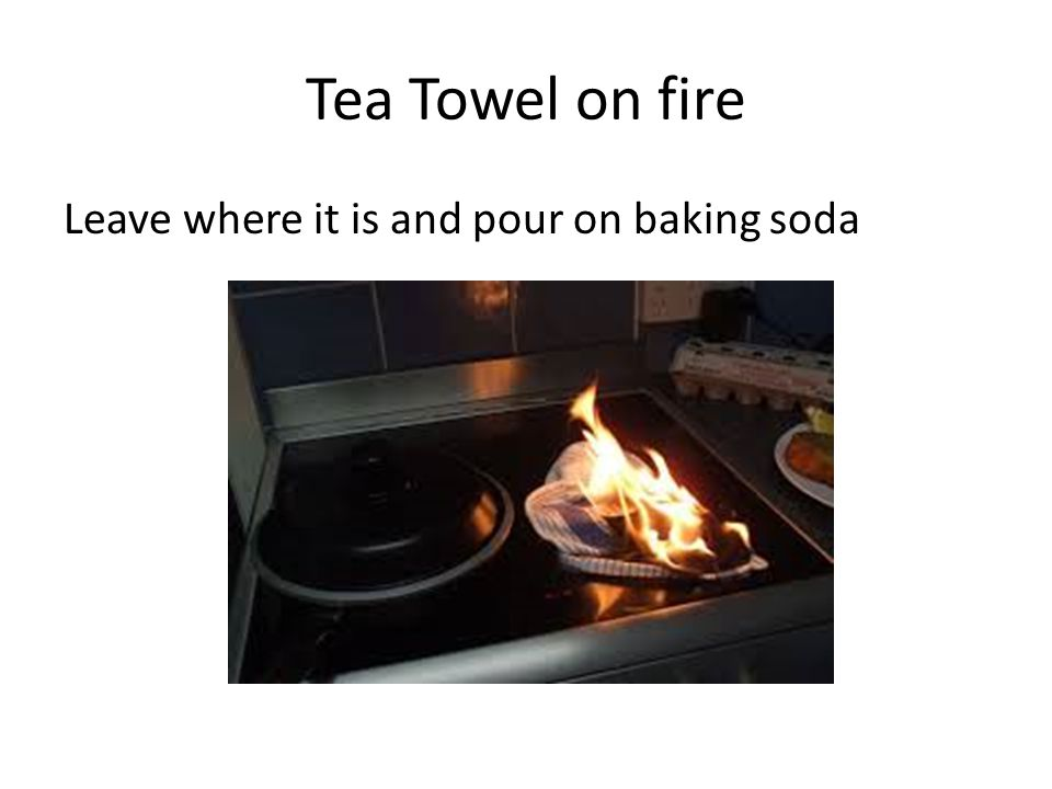 Tea Towel on fire Leave where it is and pour on baking soda