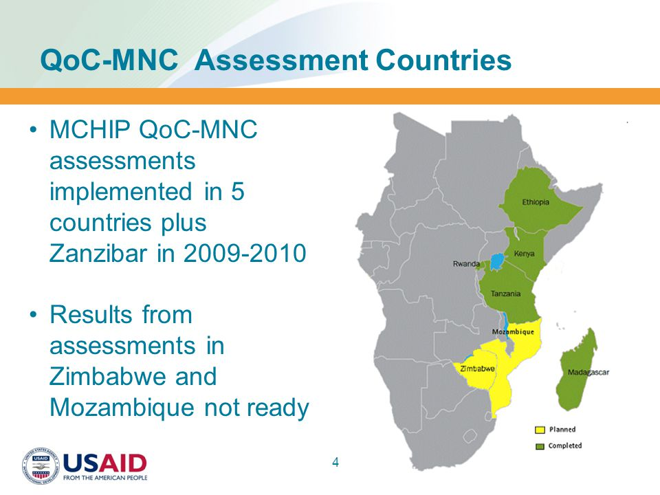 QoC-MNC Assessment Countries 4 MCHIP QoC-MNC assessments implemented in 5 countries plus Zanzibar in 2009-2010 Results from assessments in Zimbabwe and Mozambique not ready