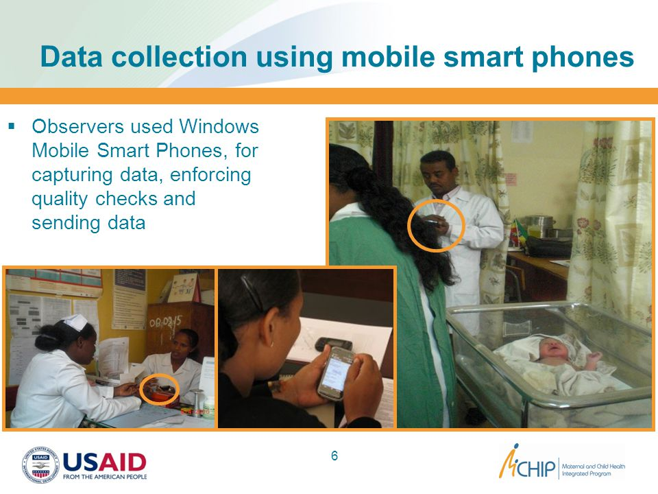 Data collection using mobile smart phones  Observers used Windows Mobile Smart Phones, for capturing data, enforcing quality checks and sending data 6