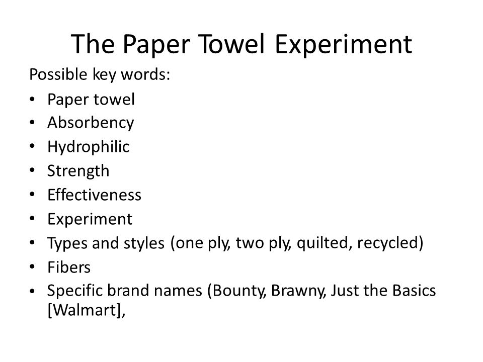 The Paper Possible key words: TowelExperiment Paper towel Absorbency Hydrophilic Strength Effectiveness Experiment Types and styles Fibers (oneply, two ply, quilted, recycled) Specific brand names [Walmart], (Bounty, Brawny, Just the Basics