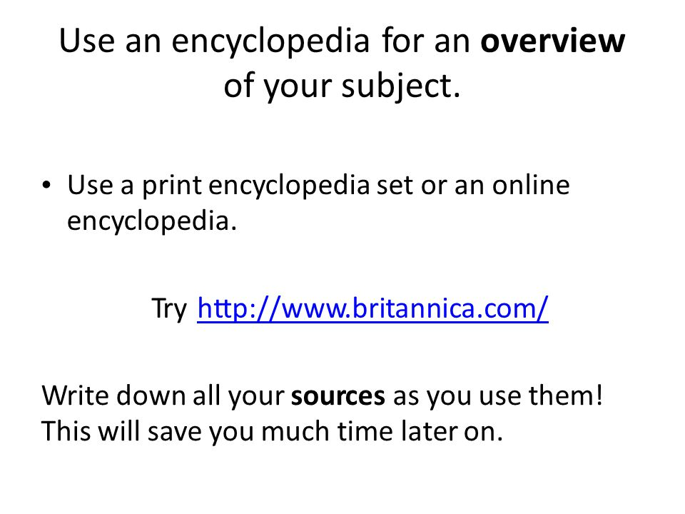 Usean encyclopedia for an overview of your subject.